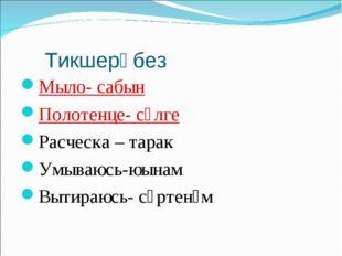 Тикшерәбез Мыло- сабын Полотенце- сөлге Расческа – тарак Умываюсь-юынам Вытир