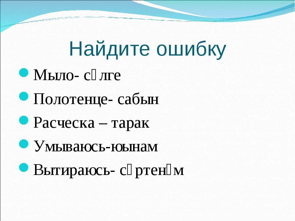 Найдите ошибку Мыло- сөлге Полотенце- сабын Расческа – тарак Умываюсь-юынам В...