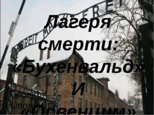Лагеря смерти: «Бухенвальд» И «Освенцим» Проект выполнили: Обучающиеся 11 «А»