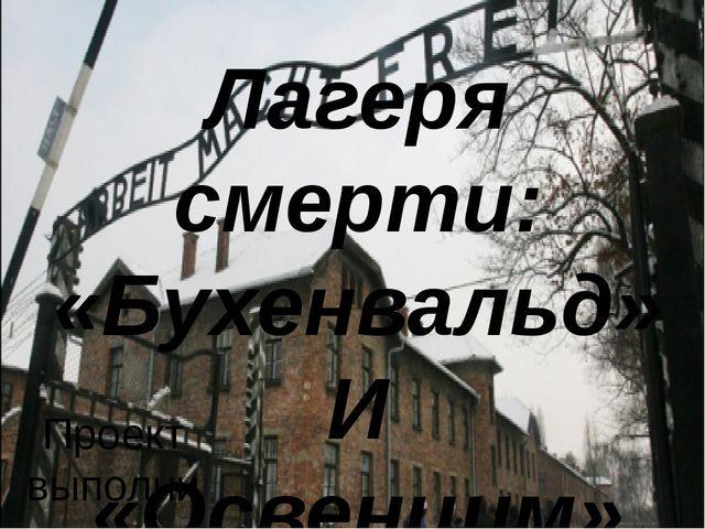 Лагеря смерти: «Бухенвальд» И «Освенцим» Проект выполнили: Обучающиеся 11 «А»...