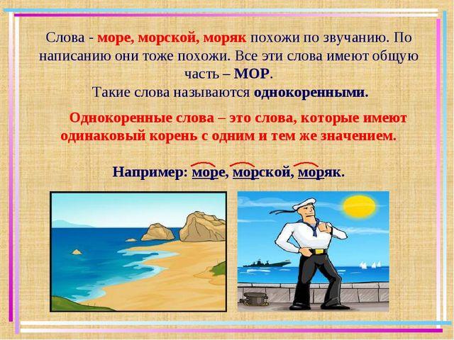 Слова - море, морской, моряк похожи по звучанию. По написанию они тоже похожи...