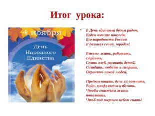 Итог урока: В День единства будем рядом, Будем вместе навсегда, Все народност