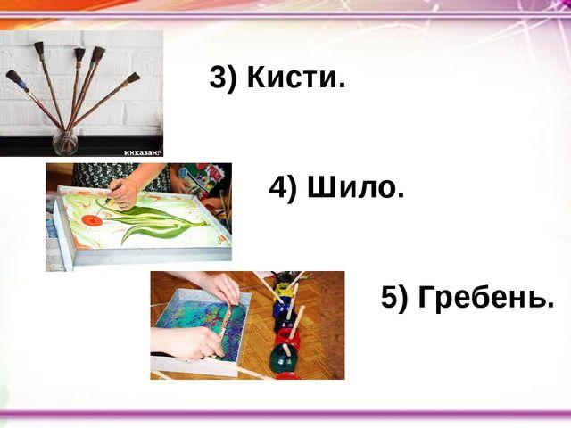 3) Кисти. 4) Шило. 5) Гребень.