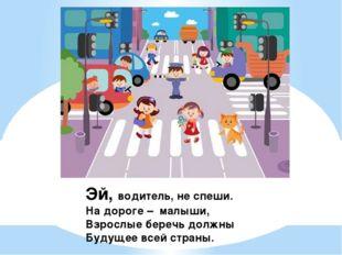 Эй, водитель, не спеши. На дороге – малыши, Взрослые беречь должны Будущее вс