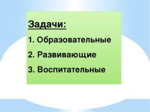 Задачи: 1. Образовательные 2. Развивающие 3. Воспитательные