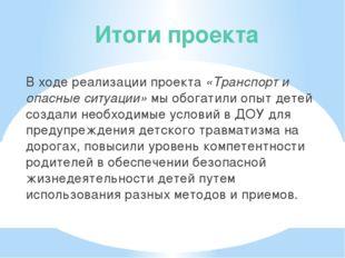 Итоги проекта В ходе реализации проекта «Транспорт и опасные ситуации» мы обо