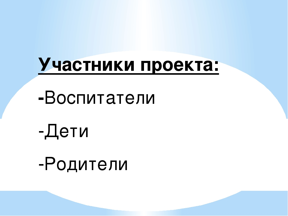 Участники проекта: -Воспитатели -Дети -Родители