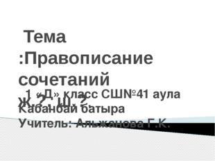 Тема :Правописание сочетаний ж.?, ш.?. 1 «Д» класс СШ№41 аула Кабанбай батыр