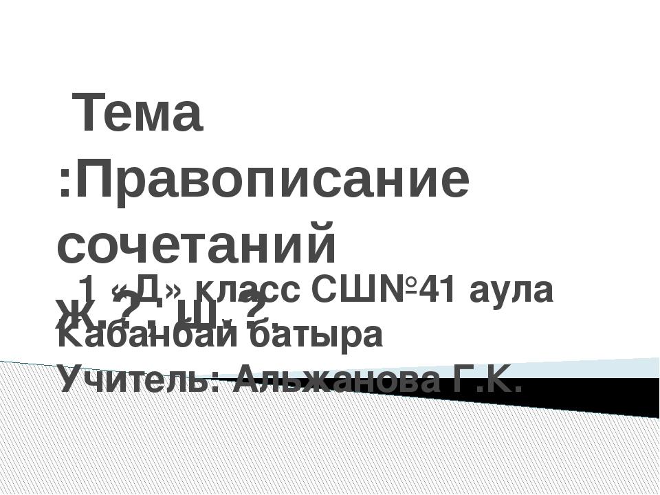 Тема :Правописание сочетаний ж.?, ш.?. 1 «Д» класс СШ№41 аула Кабанбай батыр...
