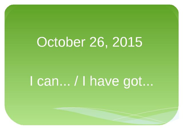 October 26, 2015 I can... / I have got...
