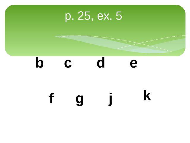 p. 25, ex. 5 b c d e f g j k