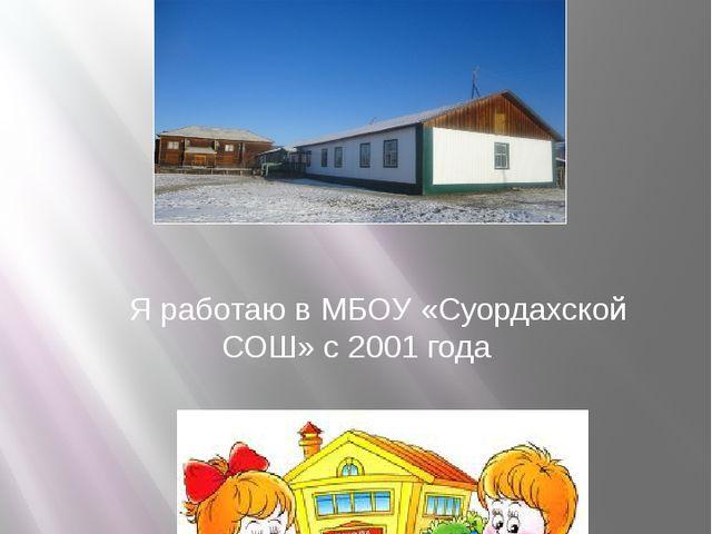 Место работы: Я работаю в МБОУ «Суордахской СОШ» с 2001 года