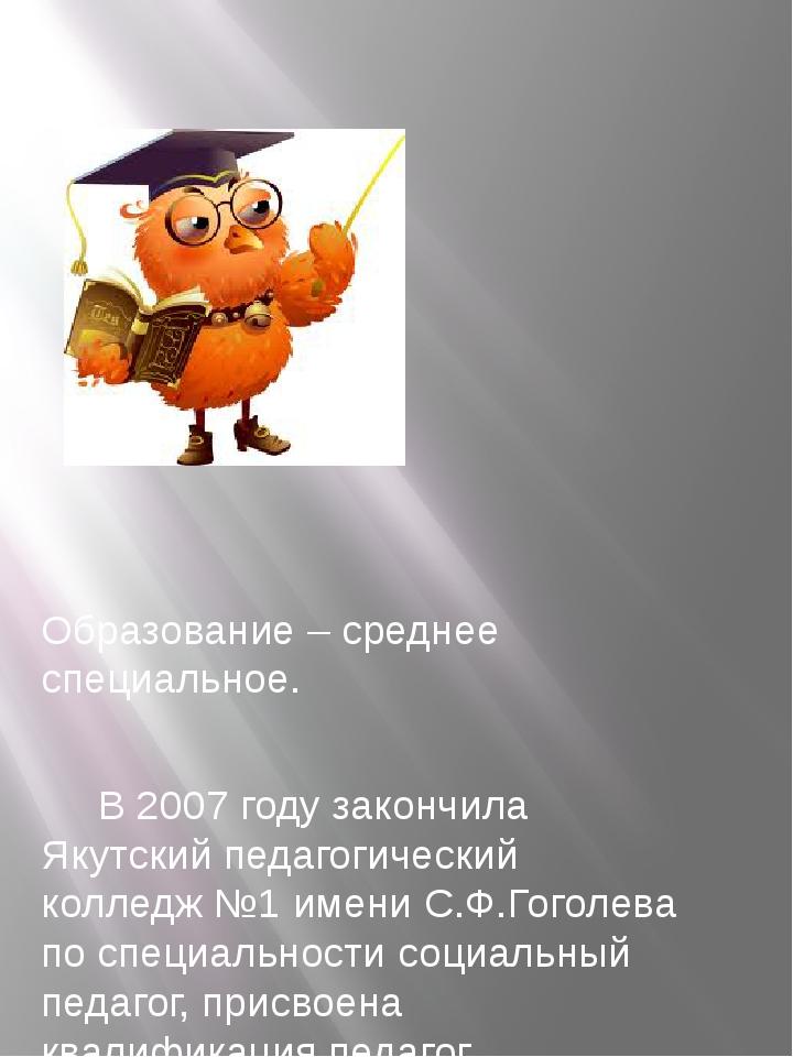 Образование – среднее специальное. В 2007 году закончила Якутский педагогиче...