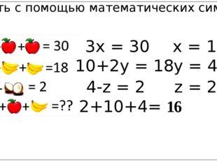 Записать с помощью математических символов: 3x = 30 x = 10 10+2y = 18 y = 4 4