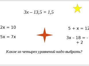3х – 13,5 = 1,5 2х = 10 5х = 7х 5 + х = 12х 3х – 18 = - 2х + 2 Какое из четыр