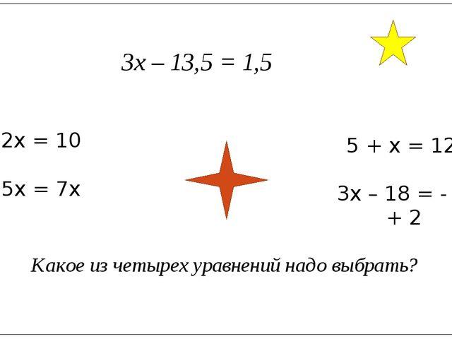 3х – 13,5 = 1,5 2х = 10 5х = 7х 5 + х = 12х 3х – 18 = - 2х + 2 Какое из четыр...
