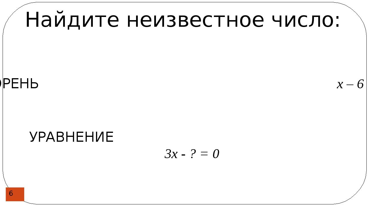 Найдите неизвестное число: КОРЕНЬ х – 6 = 0 УРАВНЕНИЕ 3х - ? = 0