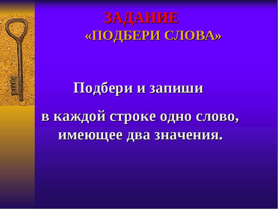 ЗАДАНИЕ «ПОДБЕРИ СЛОВА» Подбери и запиши в каждой строке одно слово, имеющее...