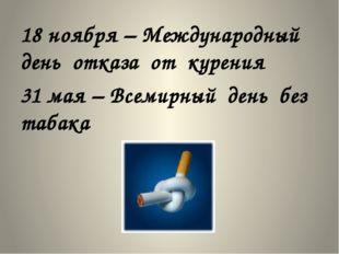 18 ноября – Международный день отказа от курения 31 мая – Всемирный день без