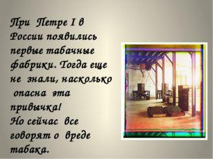 При Петре I в России появились первые табачные фабрики. Тогда еще не знали,