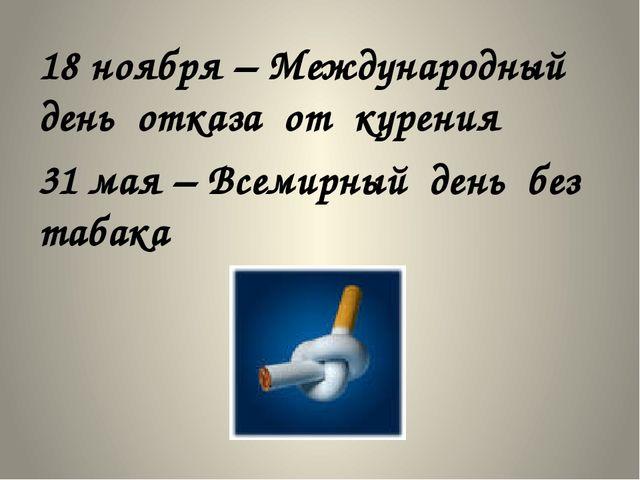 18 ноября – Международный день отказа от курения 31 мая – Всемирный день без...