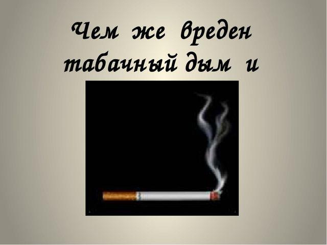Чем же вреден табачный дым и сигареты?