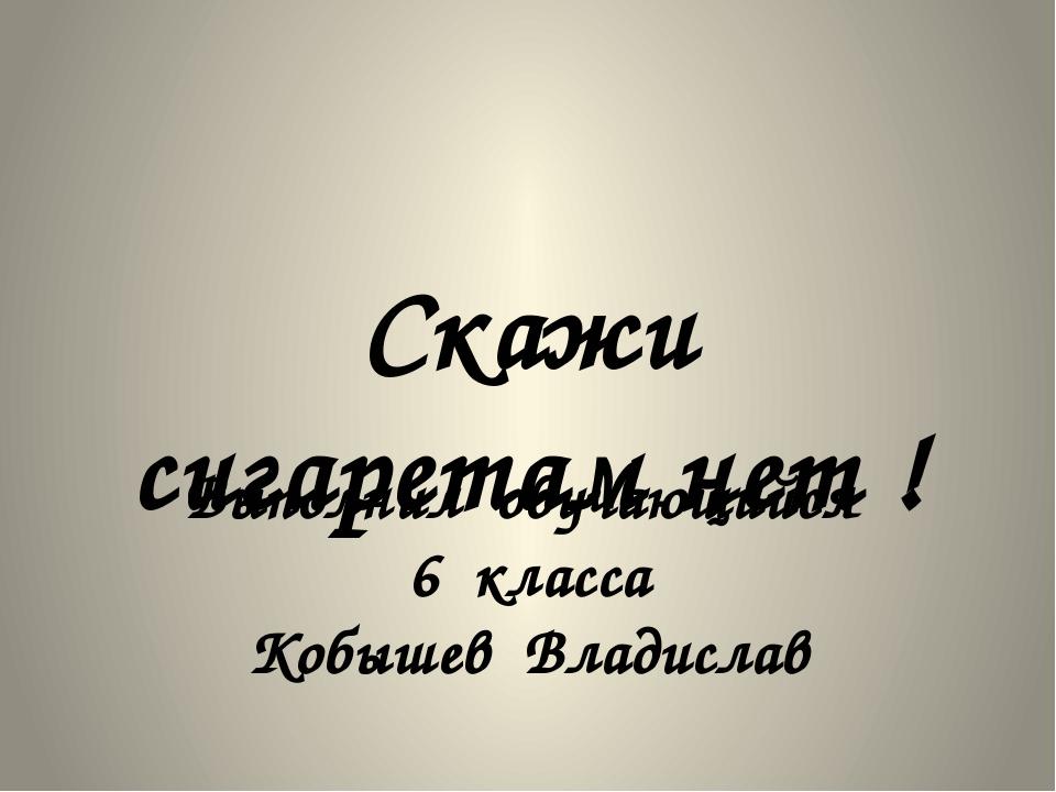 Скажи сигаретам нет ! Выполнил обучающийся 6 класса Кобышев Владислав