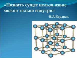 «Познать сущее нельзя извне, можно только изнутри» Н.А.Бердяев.