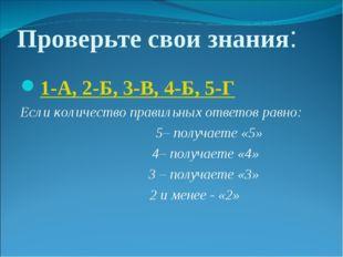 Проверьте свои знания: 1-А, 2-Б, 3-В, 4-Б, 5-Г Если количество правильных отв