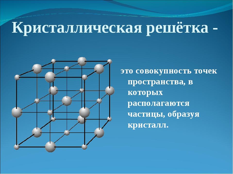 Кристаллическая решётка - это совокупность точек пространства, в которых расп...