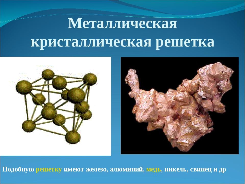Металлическая кристаллическая решетка Подобнуюрешеткуимеют железо, алюминий...