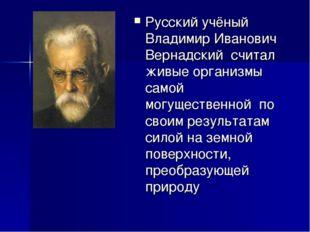 Русский учёный Владимир Иванович Вернадский считал живые организмы самой могу