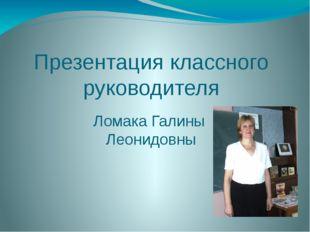 Презентация классного руководителя Ломака Галины Леонидовны