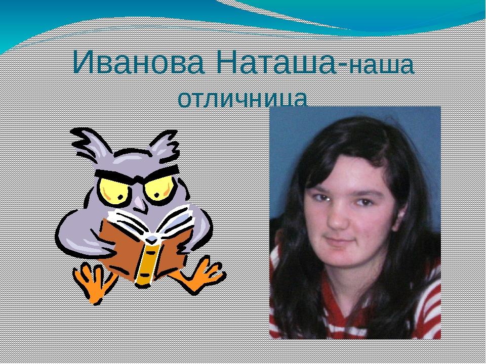 Иванова Наташа-наша отличница