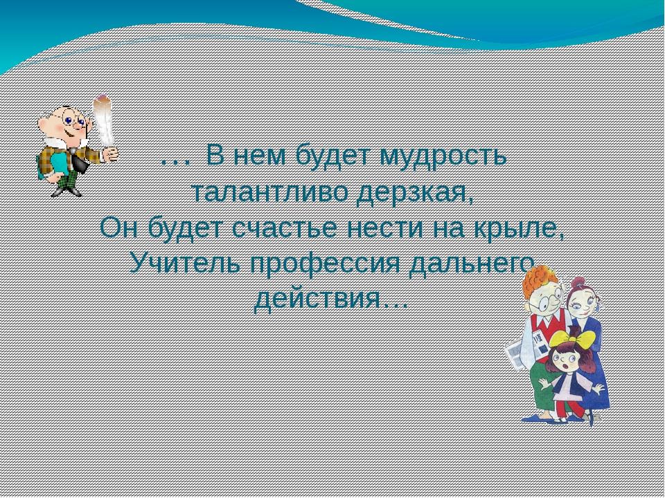 … В нем будет мудрость талантливо дерзкая, Он будет счастье нести на крыле, У...