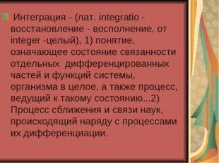 Интеграция - (лат. integratio - восстановление - восполнение, от integer -це