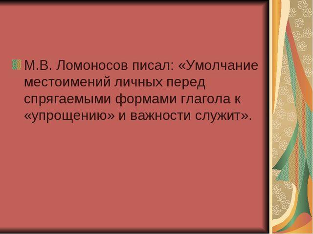М.В. Ломоносов писал: «Умолчание местоимений личных перед спрягаемыми формами...
