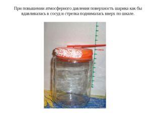 При повышении атмосферного давления поверхность шарика как бы вдавливалась в