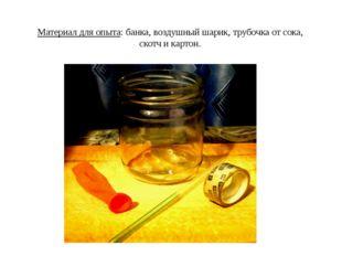 Материал для опыта: банка, воздушный шарик, трубочка от сока, скотч и картон.