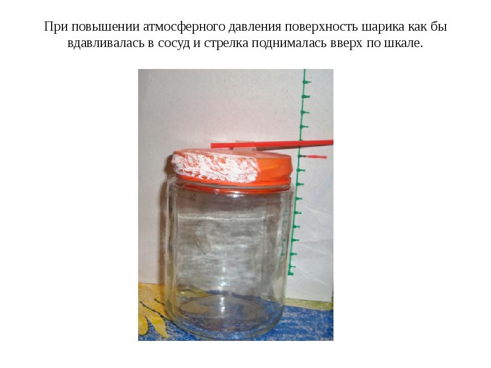 При повышении атмосферного давления поверхность шарика как бы вдавливалась в...
