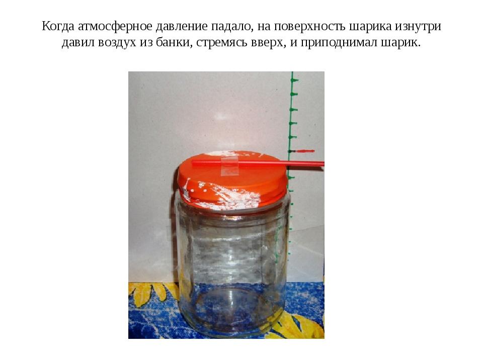 Когда атмосферное давление падало, на поверхность шарика изнутри давил воздух...
