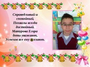 Справедливый и спокойный, Похвалы всегда достойный. Матурова Егора дети уваж