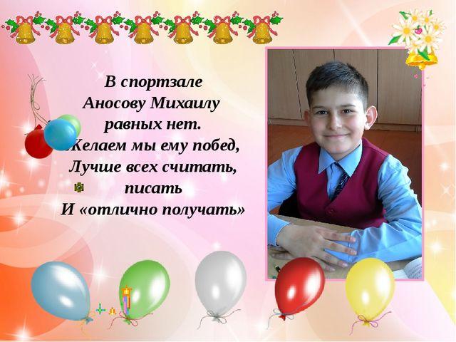 В спортзале Аносову Михаилу равных нет. Желаем мы ему побед, Лучше всех счит...