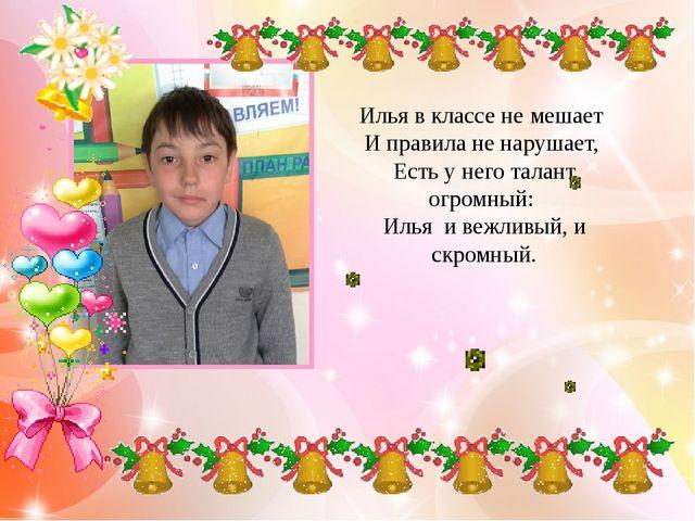 Илья в классе не мешает И правила не нарушает, Есть у него талант огромный...