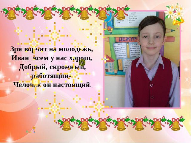 Зря ворчат на молодежь, Иван всем у нас хорош, Добрый, скромный, работящий...