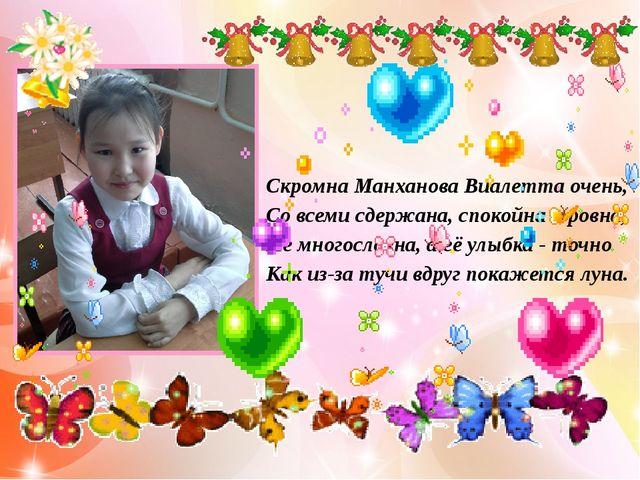 Скромна Манханова Виалетта очень, Со всеми сдержана, спокойна и ровна, Не мн...