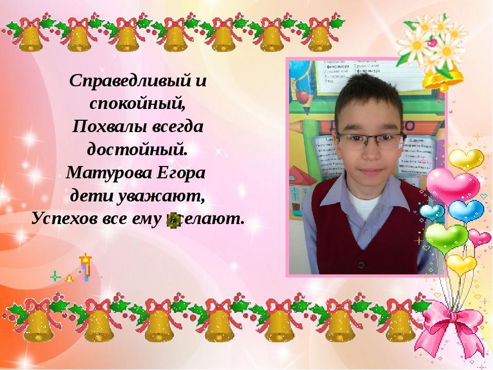 Справедливый и спокойный, Похвалы всегда достойный. Матурова Егора дети уваж...
