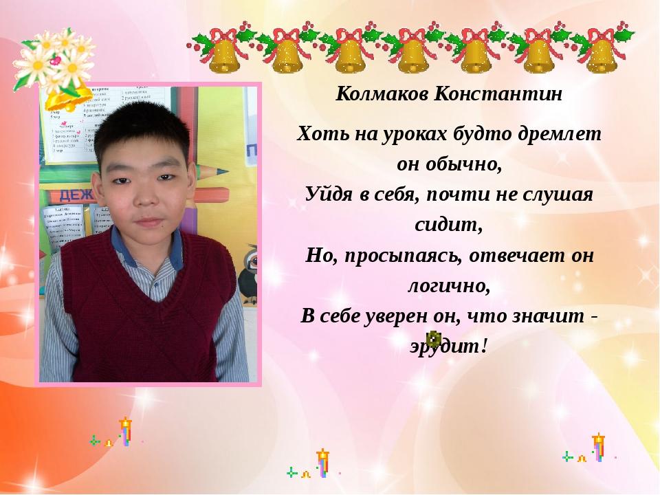 Колмаков Константин Хоть на уроках будто дремлет он обычно, Уйдя в себя, поч...