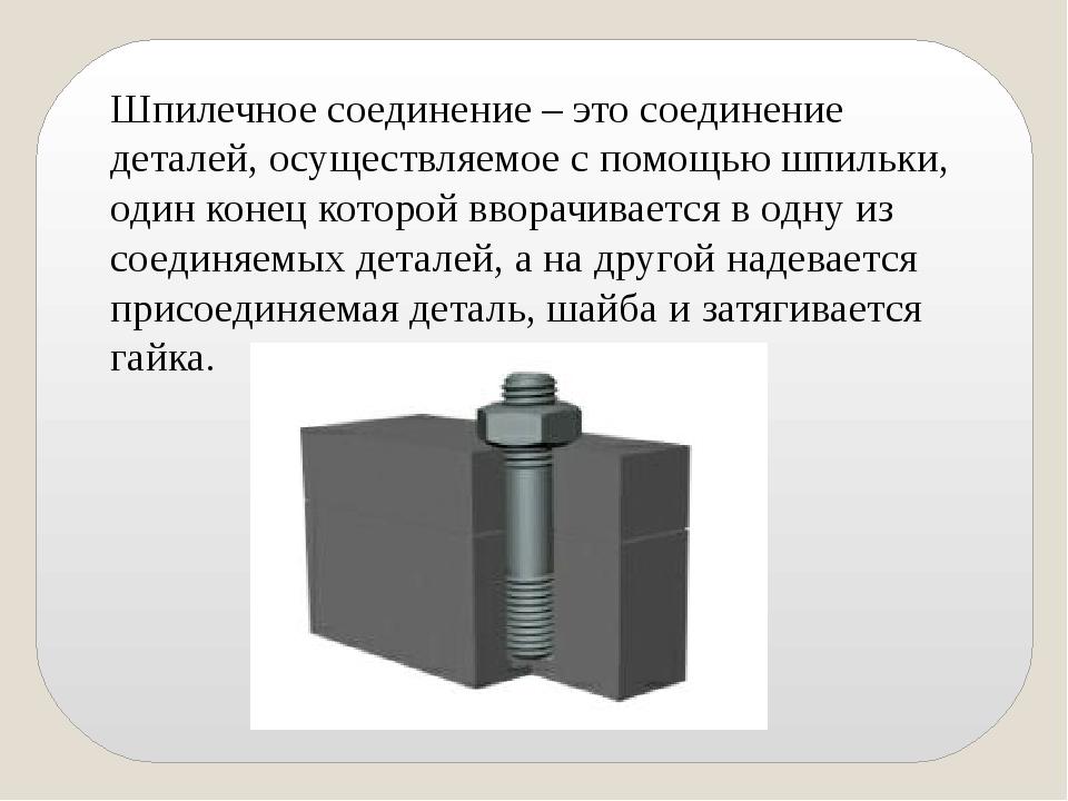 Шпилечное соединение – это соединение деталей, осуществляемое с помощью шпиль...