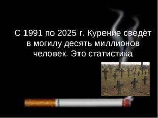 С 1991 по 2025 г. Курение сведёт в могилу десять миллионов человек. Это стати